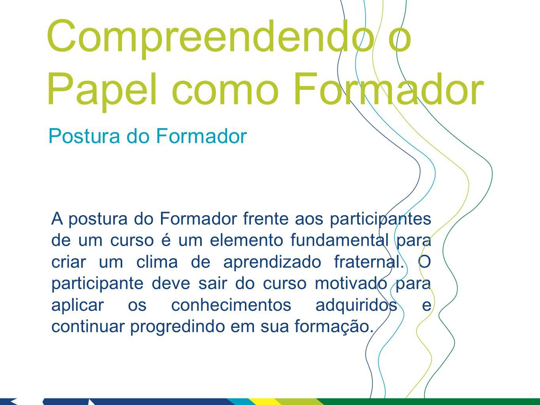 Postura do Formador A postura do Formador frente aos participantes de um curso é um elemento fundamental para criar um clima de aprendizado fraternal.