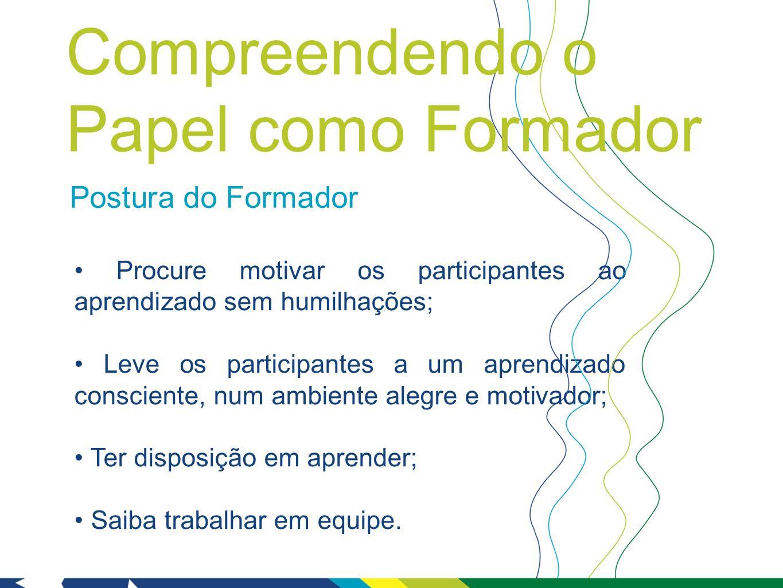 Postura do Formador Procure motivar os participantes ao aprendizado sem humilhações; Leve os participantes a um aprendizado consciente, num ambiente a