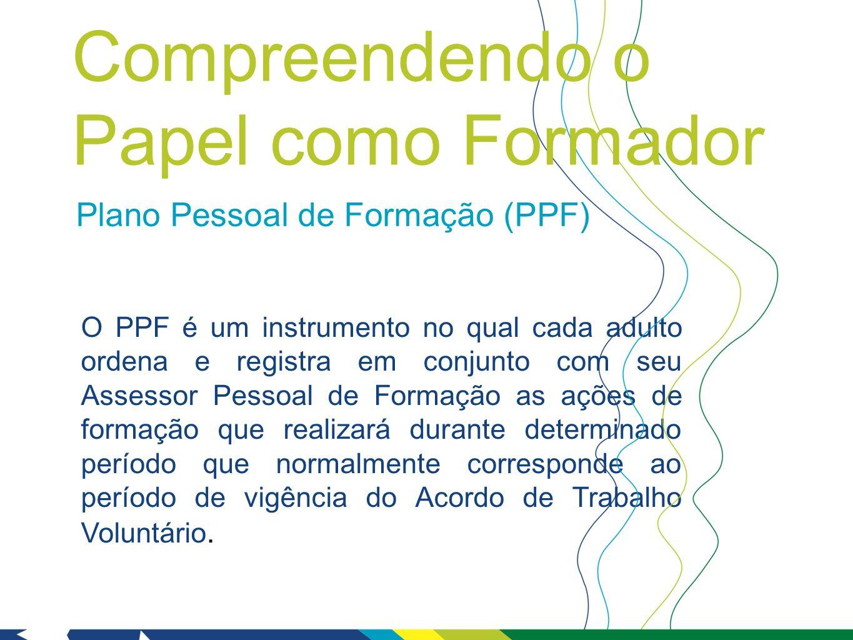 Plano Pessoal de Formação (PPF) O PPF é um instrumento no qual cada adulto ordena e registra em conjunto com seu Assessor Pessoal de Formação as ações