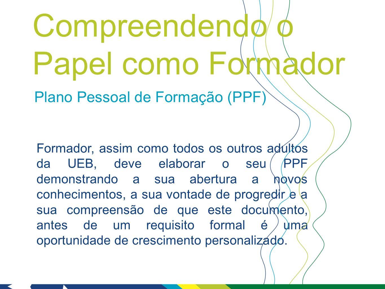 Plano Pessoal de Formação (PPF) Formador, assim como todos os outros adultos da UEB, deve elaborar o seu PPF demonstrando a sua abertura a novos conhecimentos, a sua vontade de progredir e a sua compreensão de que este documento, antes de um requisito formal é uma oportunidade de crescimento personalizado.