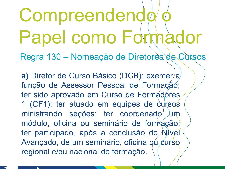 Regra 130 – Nomeação de Diretores de Cursos a) Diretor de Curso Básico (DCB): exercer a função de Assessor Pessoal de Formação; ter sido aprovado em C