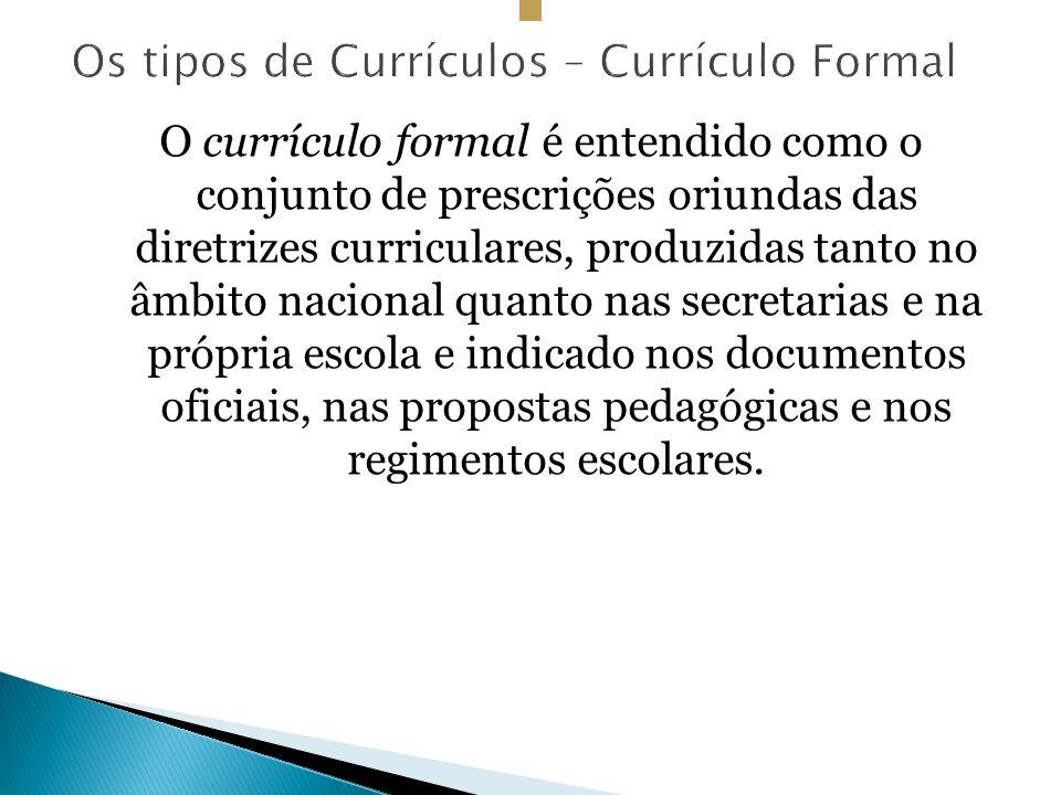 O currículo formal é entendido como o conjunto de prescrições oriundas das diretrizes curriculares, produzidas tanto no âmbito nacional quanto nas secretarias e na própria escola e indicado nos documentos oficiais, nas propostas pedagógicas e nos regimentos escolares.