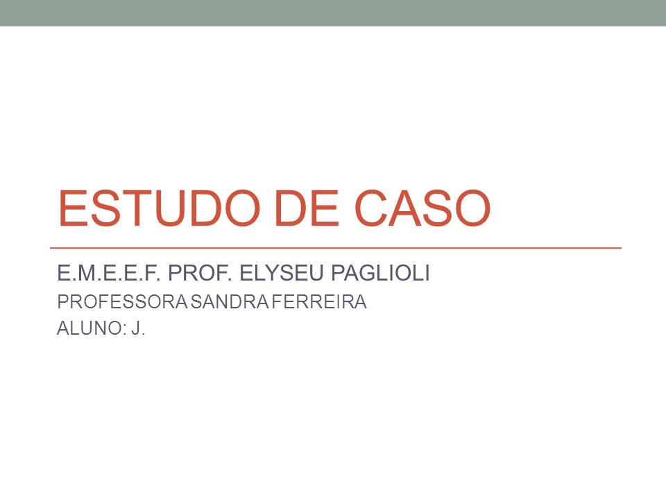 ESTUDO DE CASO E.M.E.E.F. PROF. ELYSEU PAGLIOLI PROFESSORA SANDRA FERREIRA ALUNO: J.