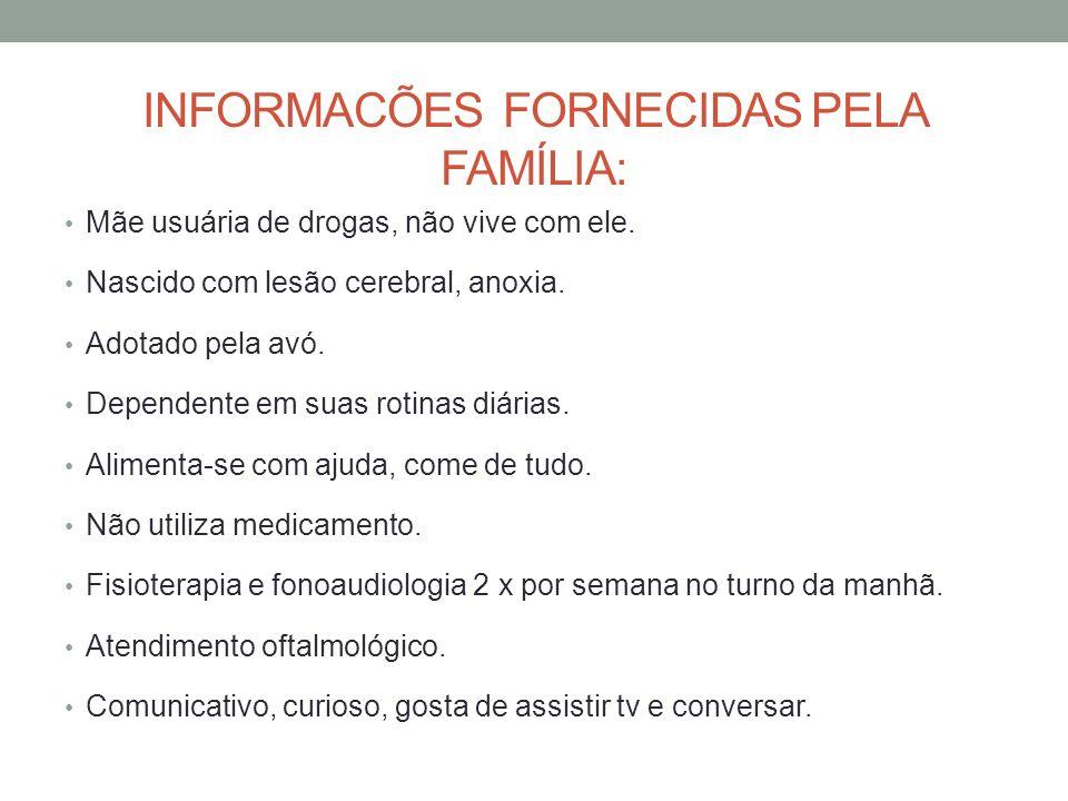 INFORMACÕES FORNECIDAS PELA FAMÍLIA: Mãe usuária de drogas, não vive com ele. Nascido com lesão cerebral, anoxia. Adotado pela avó. Dependente em suas