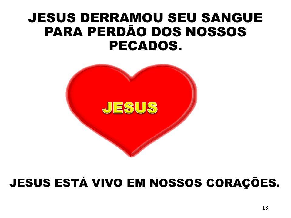 JESUS DERRAMOU SEU SANGUE PARA PERDÃO DOS NOSSOS PECADOS. JESUS ESTÁ VIVO EM NOSSOS CORAÇÕES. 13