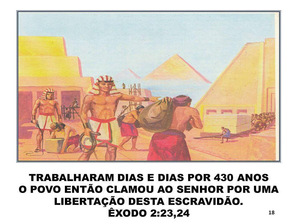 TRABALHARAM DIAS E DIAS POR 430 ANOS O POVO ENTÃO CLAMOU AO SENHOR POR UMA LIBERTAÇÃO DESTA ESCRAVIDÃO. ÊXODO 2:23,24 18