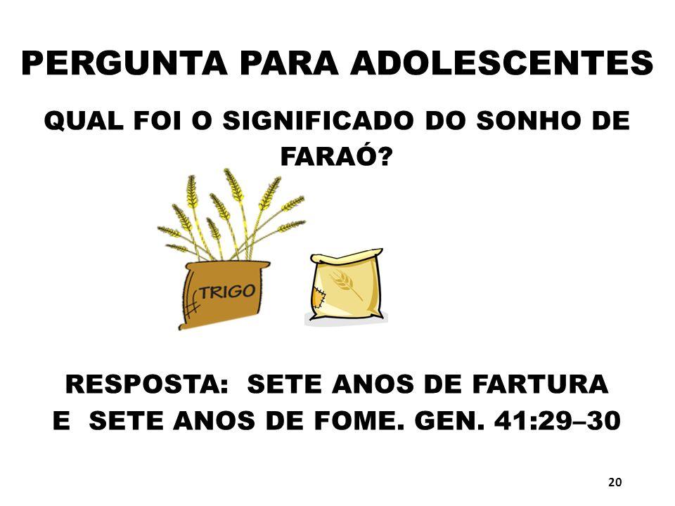 PERGUNTA PARA ADOLESCENTES QUAL FOI O SIGNIFICADO DO SONHO DE FARAÓ? RESPOSTA: SETE ANOS DE FARTURA E SETE ANOS DE FOME. GEN. 41:29–30 20