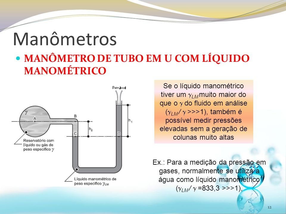 Manômetros MANÔMETRO DE TUBO EM U COM LÍQUIDO MANOMÉTRICO 12 Se o líquido manométrico tiver um LM muito maior do que o do fluido em análise ( LM / >>>1), também é possível medir pressões elevadas sem a geração de colunas muito altas Ex.: Para a medição da pressão em gases, normalmente se utiliza a água como líquido manométrico ( LM / =833,3 >>>1),