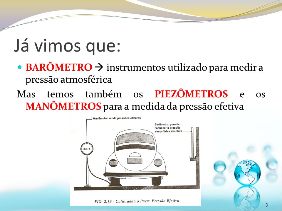 Já vimos que: BARÔMETRO instrumentos utilizado para medir a pressão atmosférica Mas temos também os PIEZÔMETROS e os MANÔMETROS para a medida da pressão efetiva 3