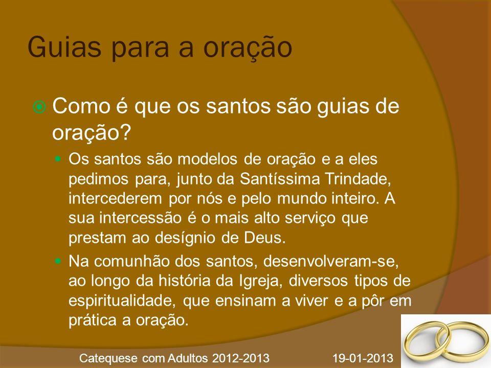 Catequese com Adultos 2012-2013 19-01-2013 Guias para a oração Como é que os santos são guias de oração? Os santos são modelos de oração e a eles pedi