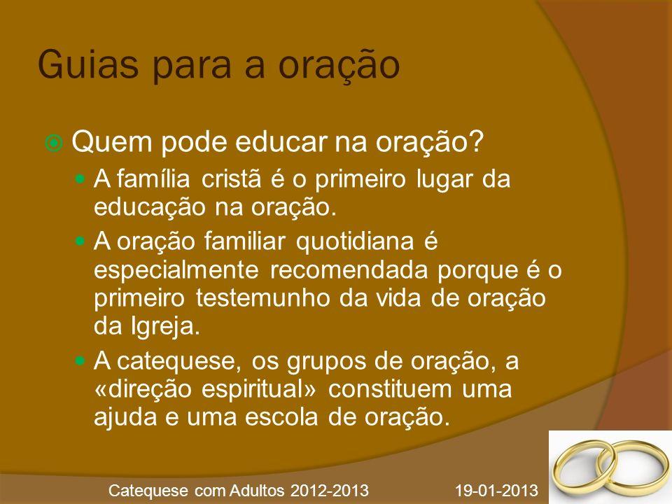 Catequese com Adultos 2012-2013 19-01-2013 Guias para a oração Quem pode educar na oração? A família cristã é o primeiro lugar da educação na oração.