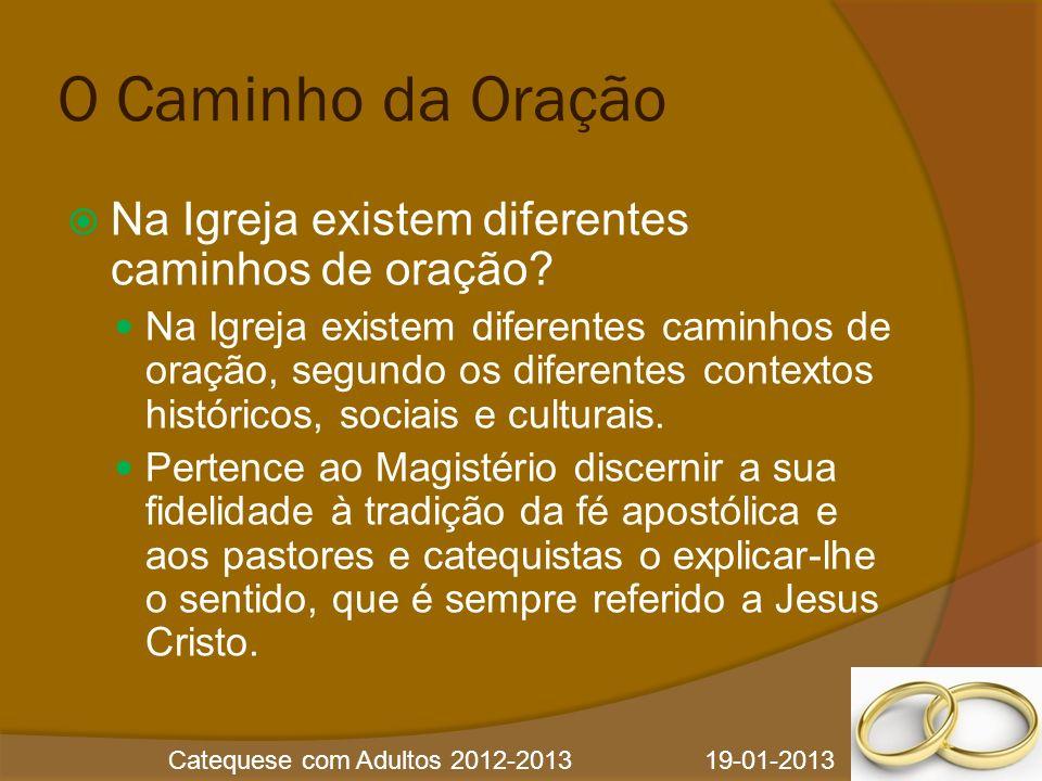 Catequese com Adultos 2012-2013 19-01-2013 O Caminho da Oração Na Igreja existem diferentes caminhos de oração? Na Igreja existem diferentes caminhos