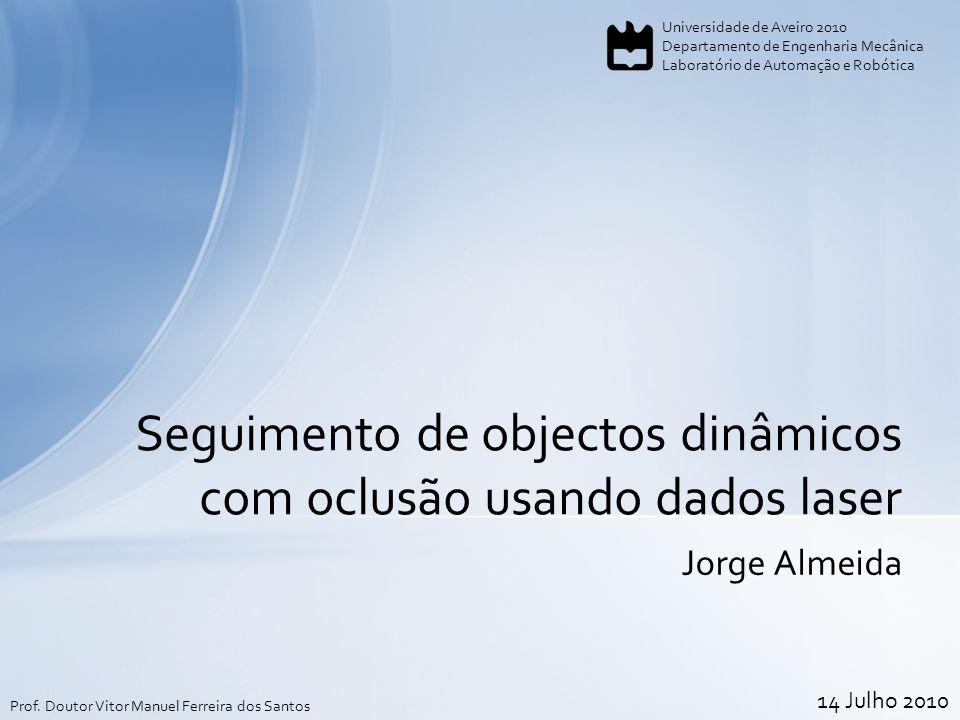 Jorge Almeida Seguimento de objectos dinâmicos com oclusão usando dados laser Universidade de Aveiro 2010 Departamento de Engenharia Mecânica Laboratório de Automação e Robótica Prof.