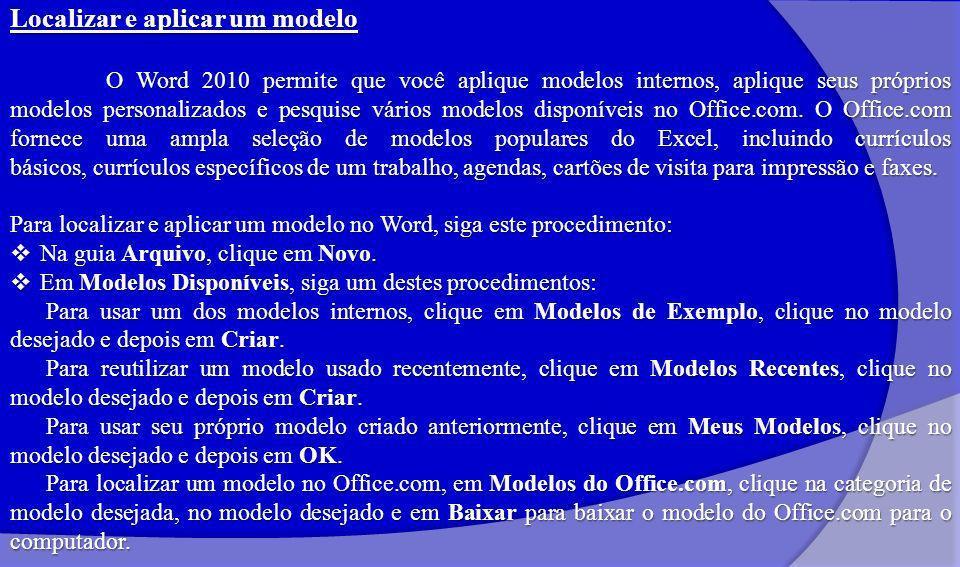 Localizar e aplicar um modelo O Word 2010 permite que você aplique modelos internos, aplique seus próprios modelos personalizados e pesquise vários modelos disponíveis no Office.com.