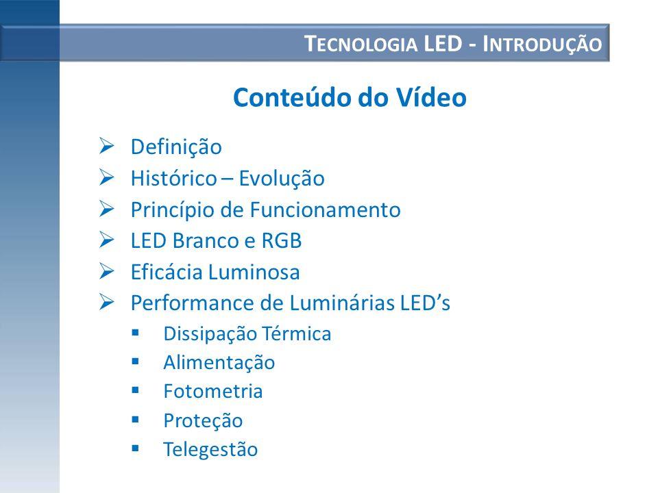 T ECNOLOGIA LED - I NTRODUÇÃO Definição Histórico – Evolução Princípio de Funcionamento LED Branco e RGB Eficácia Luminosa Performance de Luminárias L