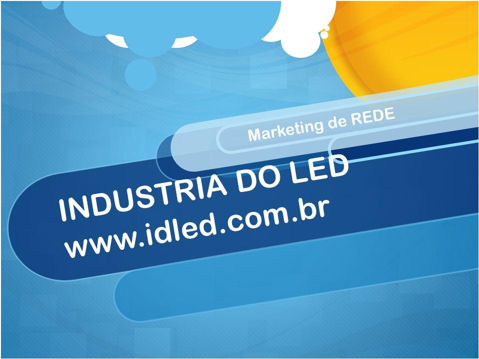 INDUSTRIA DO LED www.idled.com.br Marketing de REDE