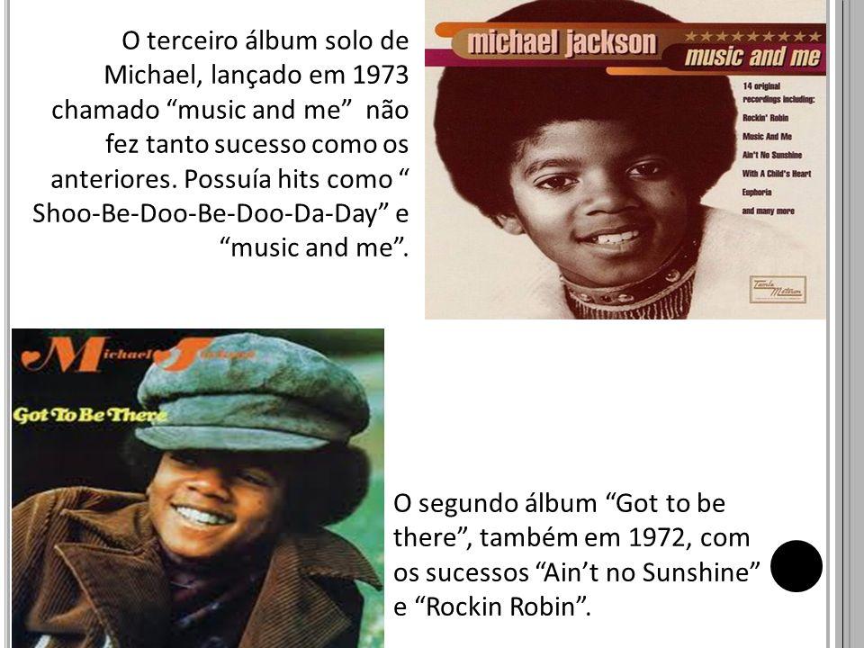 O segundo álbum Got to be there, também em 1972, com os sucessos Aint no Sunshine e Rockin Robin. O terceiro álbum solo de Michael, lançado em 1973 ch
