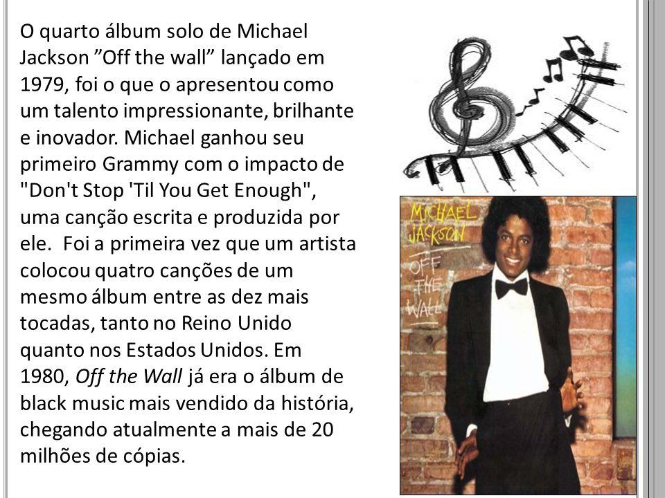 O quarto álbum solo de Michael Jackson Off the wall lançado em 1979, foi o que o apresentou como um talento impressionante, brilhante e inovador. Mich