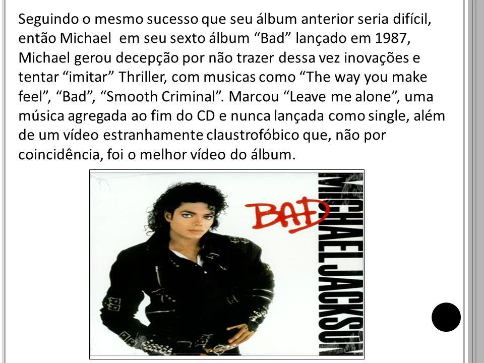 Seguindo o mesmo sucesso que seu álbum anterior seria difícil, então Michael em seu sexto álbum Bad lançado em 1987, Michael gerou decepção por não tr