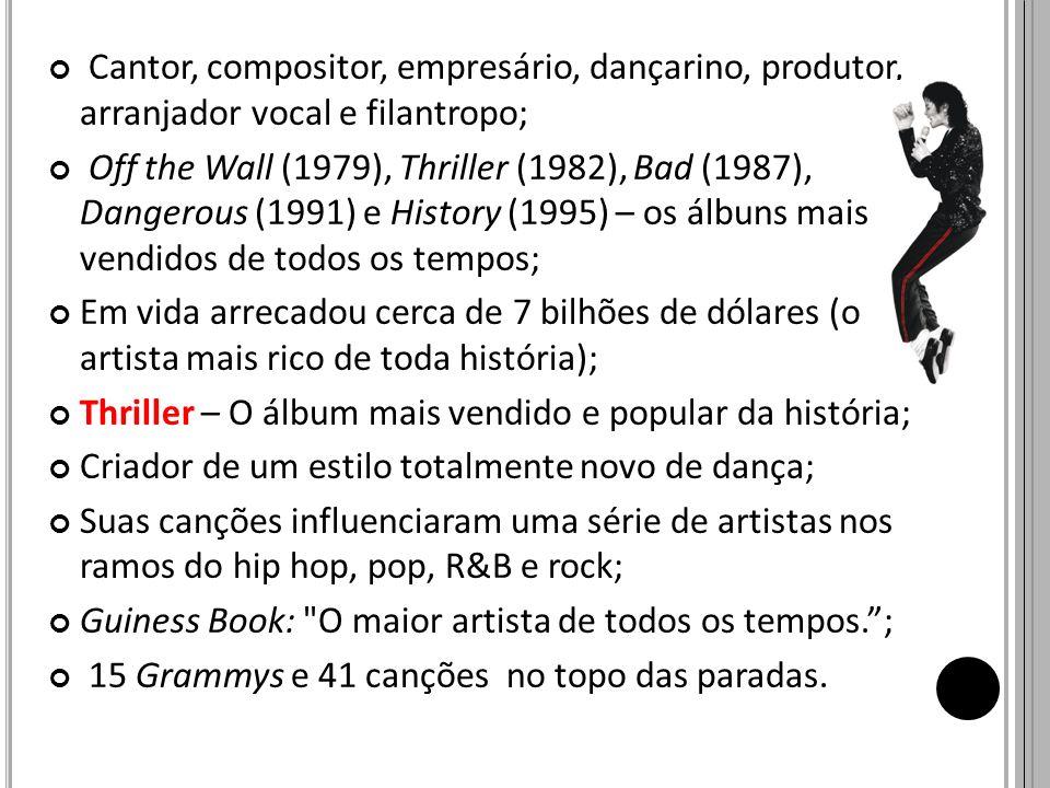 Cantor, compositor, empresário, dançarino, produtor, arranjador vocal e filantropo; Off the Wall (1979), Thriller (1982), Bad (1987), Dangerous (1991)