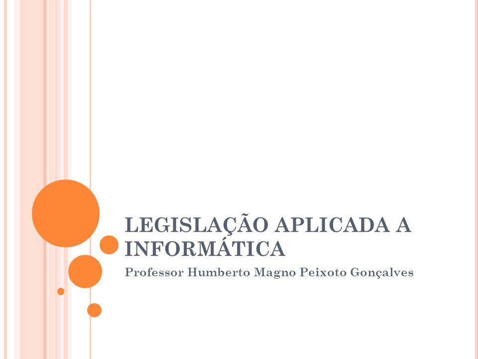 LEGISLAÇÃO APLICADA A INFORMÁTICA Professor Humberto Magno Peixoto Gonçalves