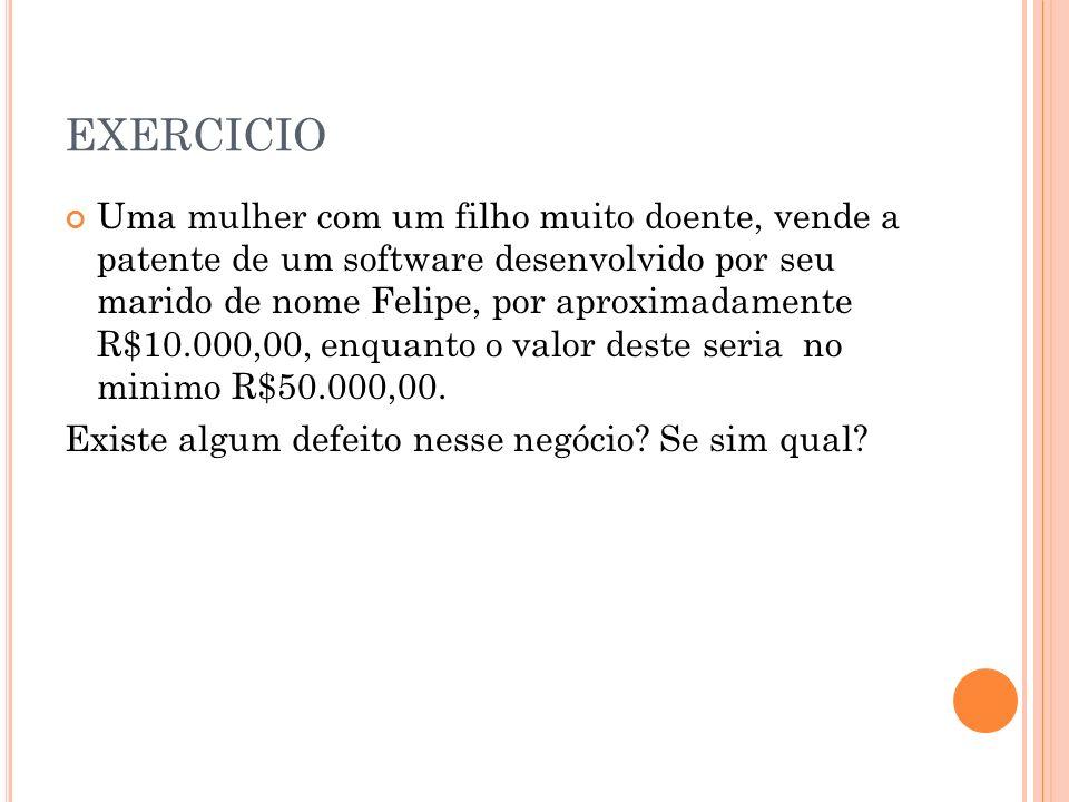 EXERCICIO Uma mulher com um filho muito doente, vende a patente de um software desenvolvido por seu marido de nome Felipe, por aproximadamente R$10.000,00, enquanto o valor deste seria no minimo R$50.000,00.