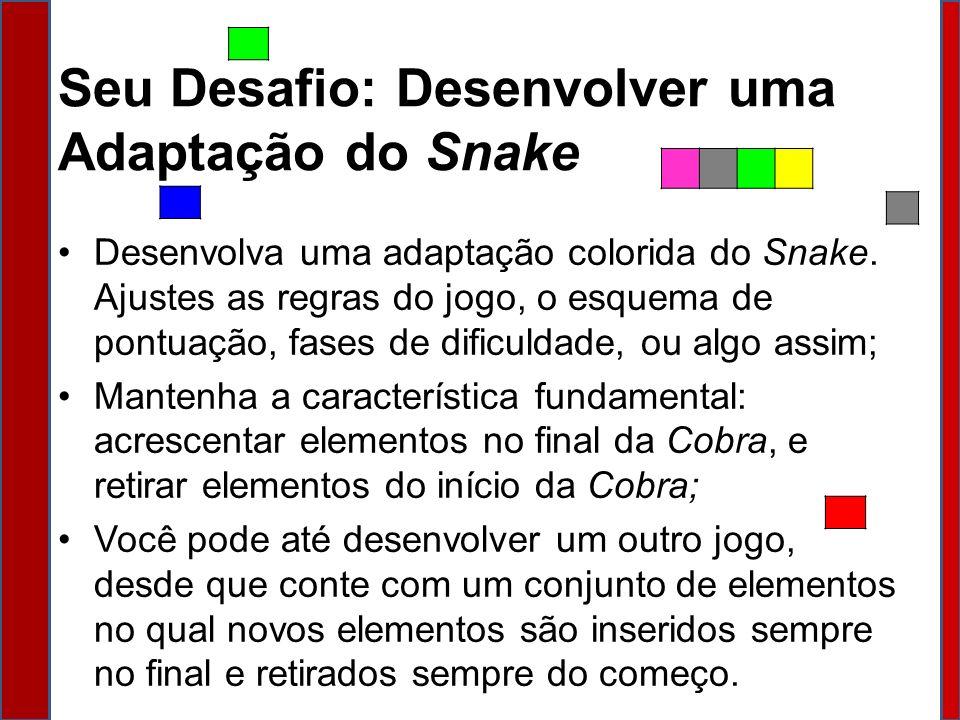 Seu Desafio: Desenvolver uma Adaptação do Snake Desenvolva uma adaptação colorida do Snake. Ajustes as regras do jogo, o esquema de pontuação, fases d