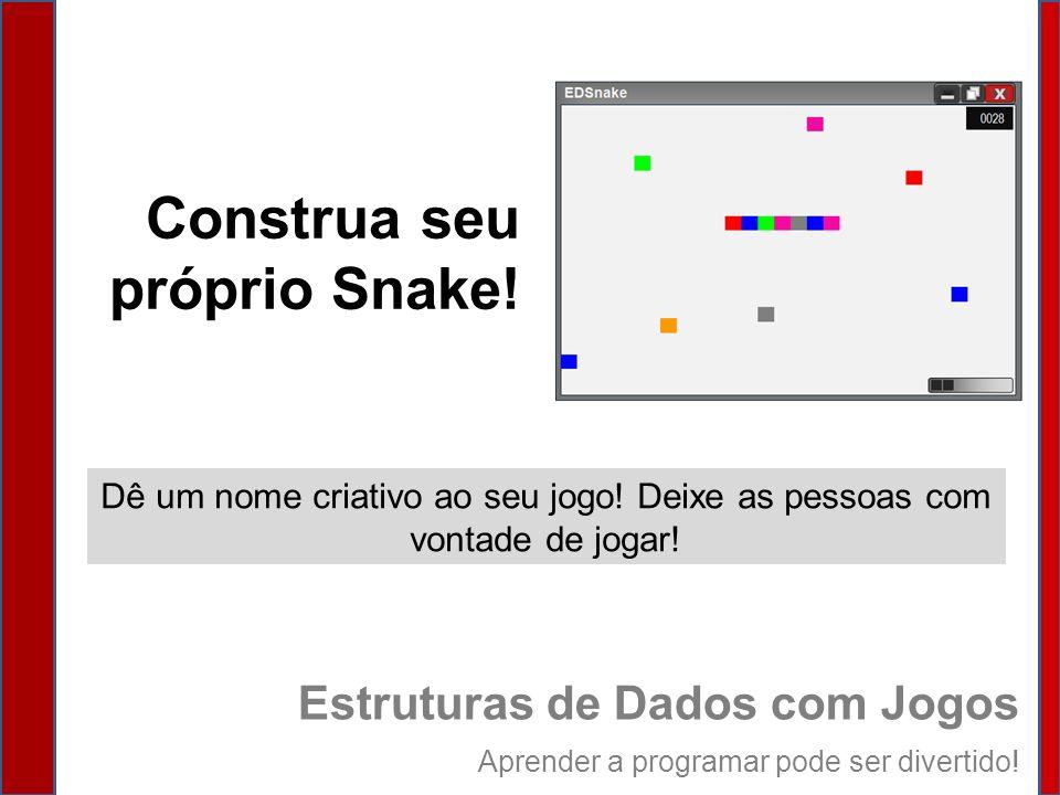 Dê um nome criativo ao seu jogo! Deixe as pessoas com vontade de jogar! Construa seu próprio Snake! Estruturas de Dados com Jogos Aprender a programar