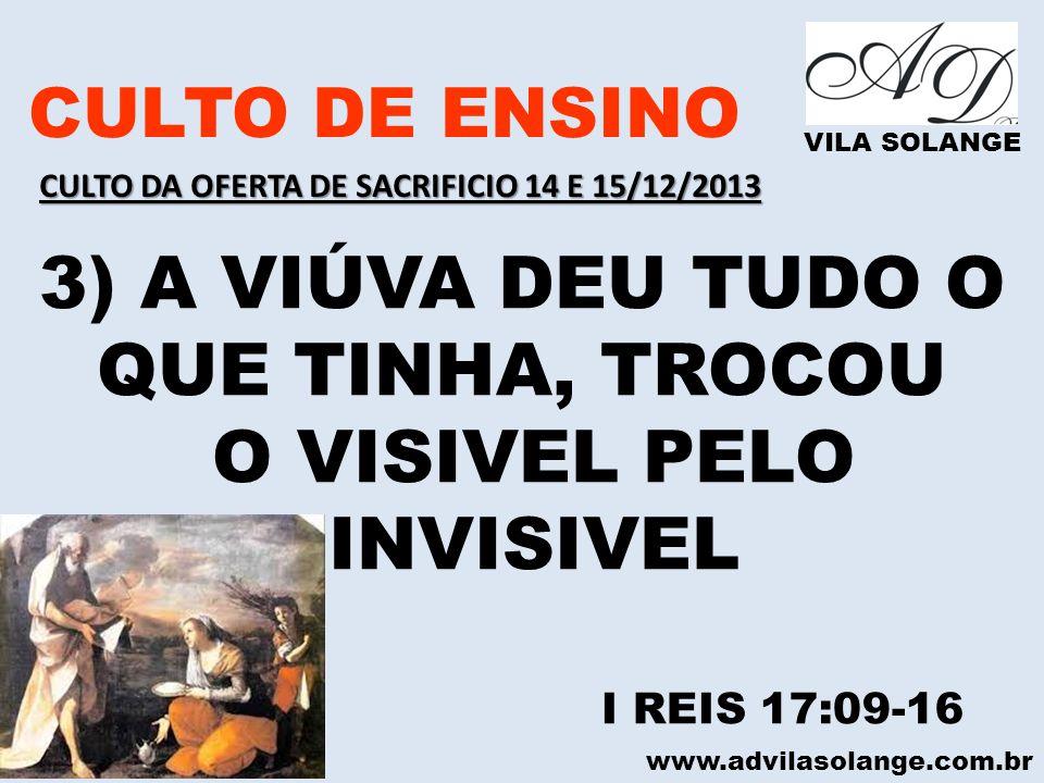 www.advilasolange.com.br CULTO DE ENSINO VILA SOLANGE 3) A VIÚVA DEU TUDO O QUE TINHA, TROCOU O VISIVEL PELO INVISIVEL I REIS 17:09-16 CULTO DA OFERTA