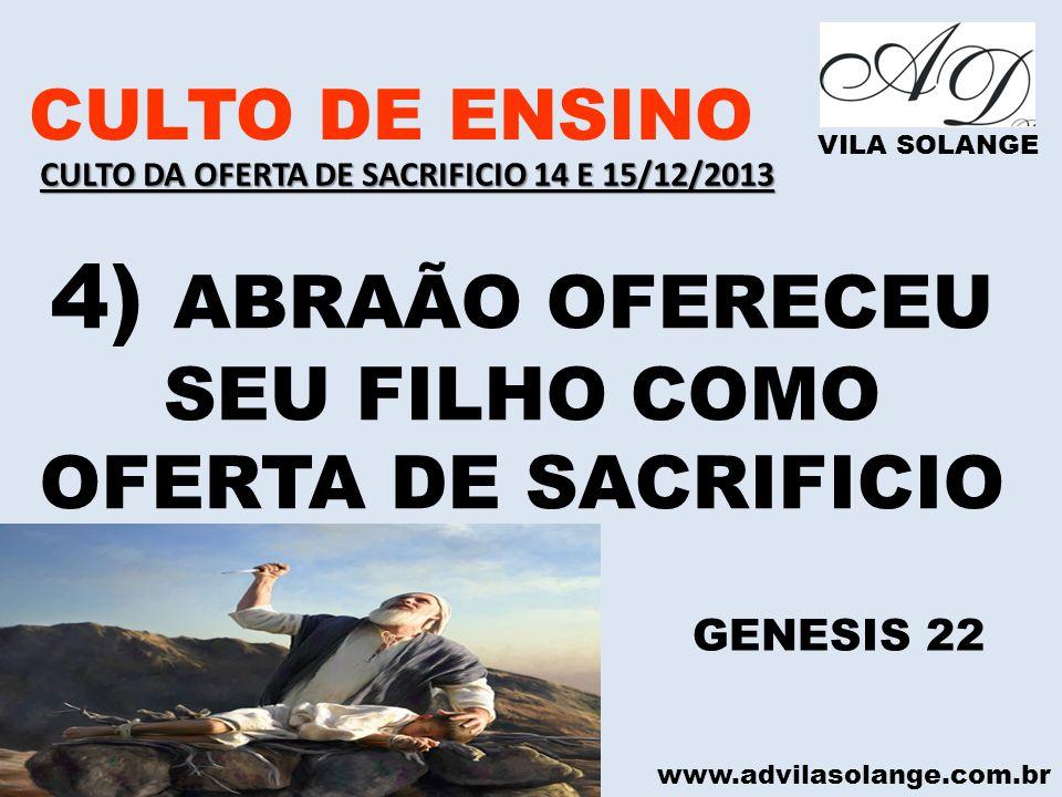 www.advilasolange.com.br CULTO DE ENSINO VILA SOLANGE 4) ABRAÃO OFERECEU SEU FILHO COMO OFERTA DE SACRIFICIO GENESIS 22 CULTO DA OFERTA DE SACRIFICIO
