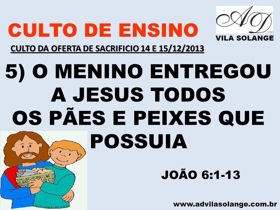 www.advilasolange.com.br CULTO DE ENSINO VILA SOLANGE 5) O MENINO ENTREGOU A JESUS TODOS OS PÃES E PEIXES QUE POSSUIA JOÃO 6:1-13 CULTO DA OFERTA DE S