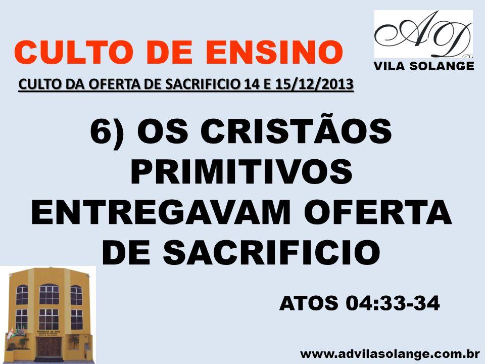 www.advilasolange.com.br CULTO DE ENSINO VILA SOLANGE 6) OS CRISTÃOS PRIMITIVOS ENTREGAVAM OFERTA DE SACRIFICIO ATOS 04:33-34 CULTO DA OFERTA DE SACRI