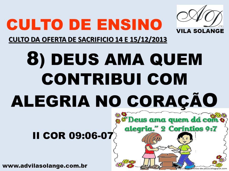 www.advilasolange.com.br CULTO DE ENSINO VILA SOLANGE 8 ) DEUS AMA QUEM CONTRIBUI COM ALEGRIA NO CORAÇÃ O II COR 09:06-07 CULTO DA OFERTA DE SACRIFICI