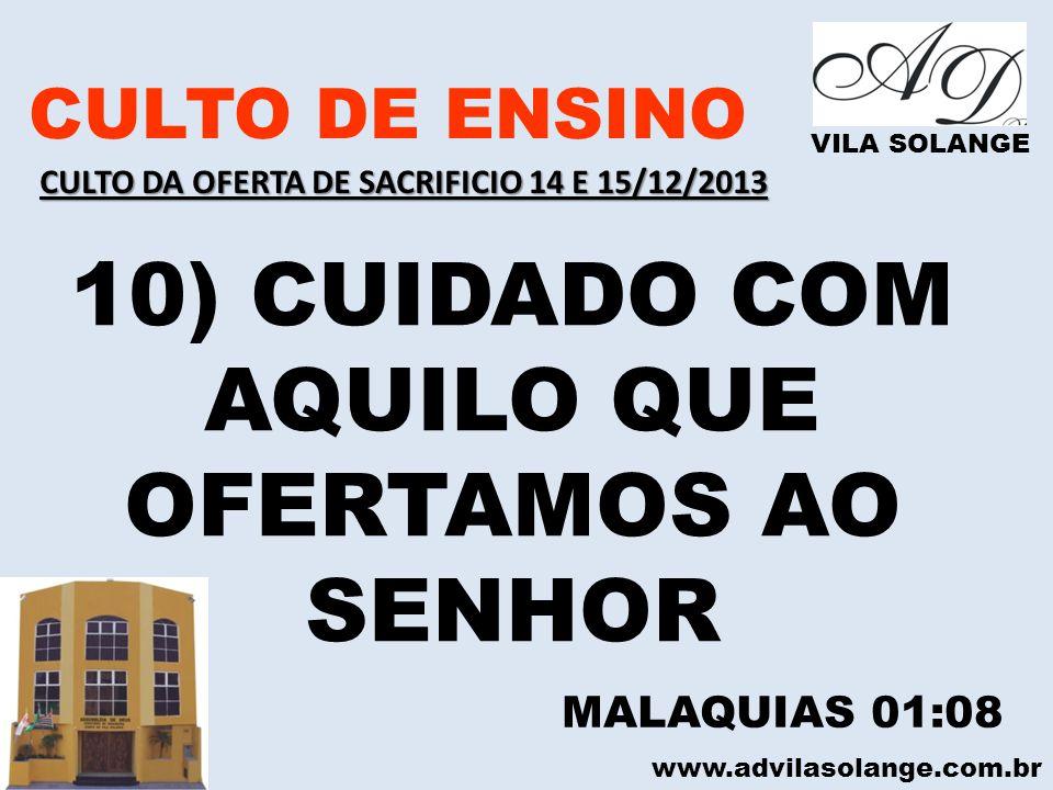 www.advilasolange.com.br CULTO DE ENSINO VILA SOLANGE 10) CUIDADO COM AQUILO QUE OFERTAMOS AO SENHOR MALAQUIAS 01:08 CULTO DA OFERTA DE SACRIFICIO 14