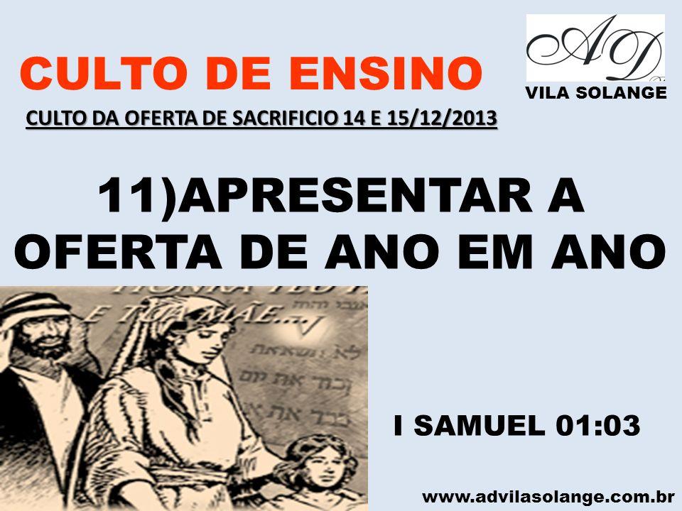 www.advilasolange.com.br CULTO DE ENSINO VILA SOLANGE 11)APRESENTAR A OFERTA DE ANO EM ANO I SAMUEL 01:03 CULTO DA OFERTA DE SACRIFICIO 14 E 15/12/201