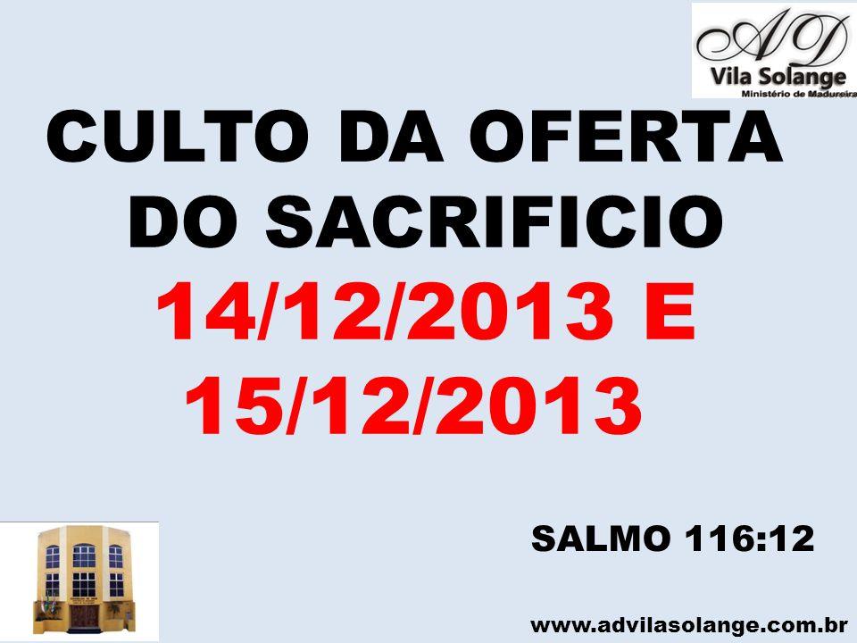 www.advilasolange.com.br CULTO DA OFERTA DO SACRIFICIO 14/12/2013 E 15/12/2013 SALMO 116:12