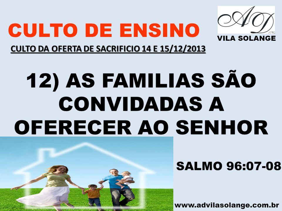 www.advilasolange.com.br CULTO DE ENSINO VILA SOLANGE 12) AS FAMILIAS SÃO CONVIDADAS A OFERECER AO SENHOR SALMO 96:07-08 CULTO DA OFERTA DE SACRIFICIO