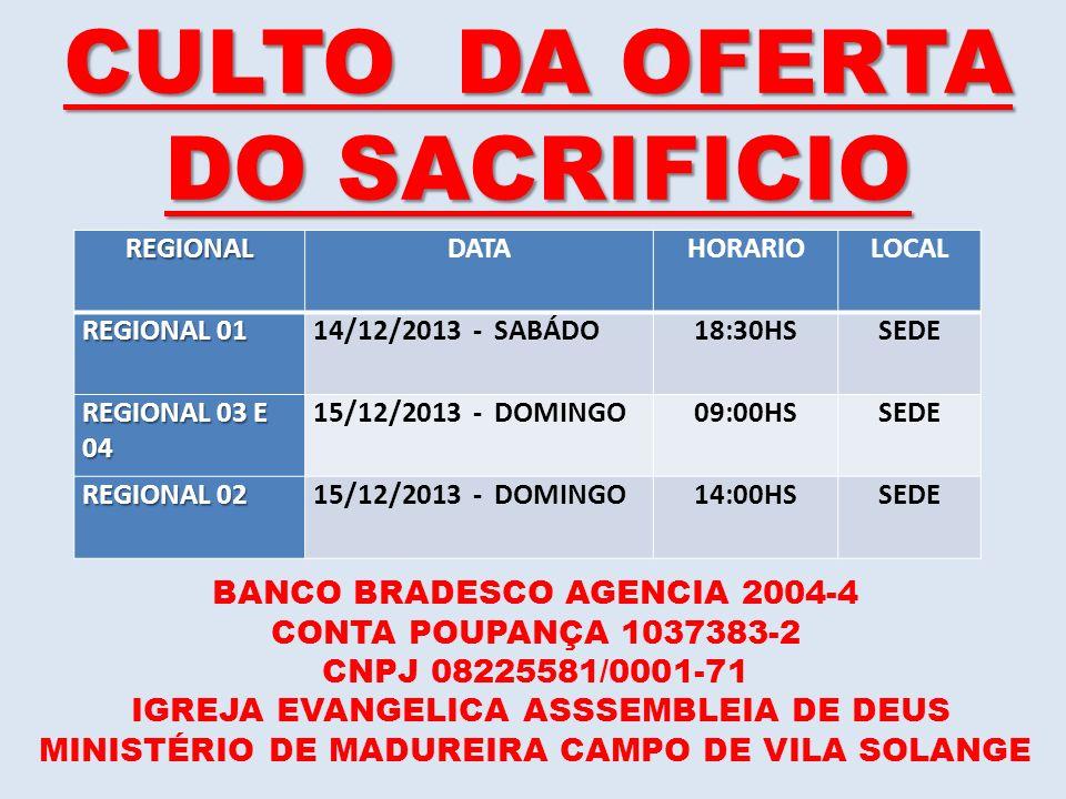 CULTO DA OFERTA DO SACRIFICIO REGIONALDATAHORARIOLOCAL REGIONAL 01 14/12/2013 - SABÁDO18:30HSSEDE REGIONAL 03 E 04 15/12/2013 - DOMINGO09:00HSSEDE REG