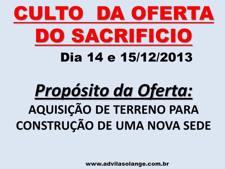 www.advilasolange.com.br CULTO DA OFERTA DO SACRIFICIO Dia 14 e 15/12/2013 Propósito da Oferta: AQUISIÇÃO DE TERRENO PARA CONSTRUÇÃO DE UMA NOVA SEDE