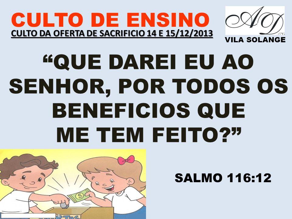 www.advilasolange.com.br CULTO DE ENSINO VILA SOLANGE 8 ) DEUS AMA QUEM CONTRIBUI COM ALEGRIA NO CORAÇÃ O II COR 09:06-07 CULTO DA OFERTA DE SACRIFICIO 14 E 15/12/2013