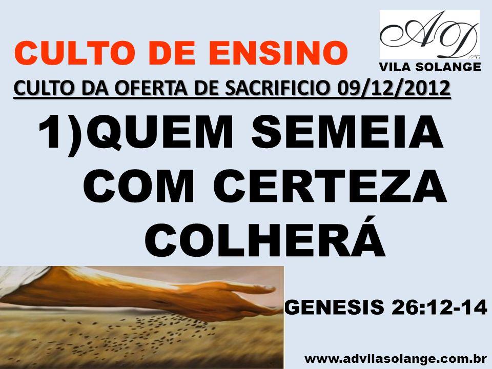 www.advilasolange.com.br CULTO DE ENSINO CULTO DA OFERTA DE SACRIFICIO 09/12/2012 VILA SOLANGE 1)QUEM SEMEIA COM CERTEZA COLHERÁ GENESIS 26:12-14