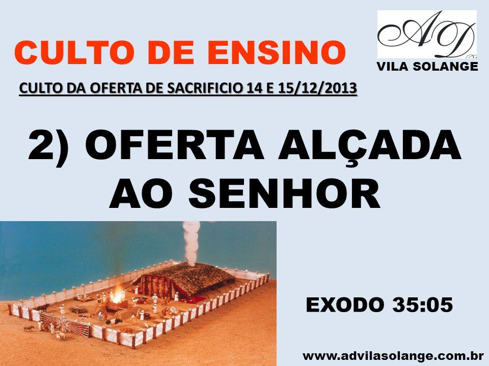 www.advilasolange.com.br CULTO DE ENSINO VILA SOLANGE 2) OFERTA ALÇADA AO SENHOR EXODO 35:05 CULTO DA OFERTA DE SACRIFICIO 14 E 15/12/2013