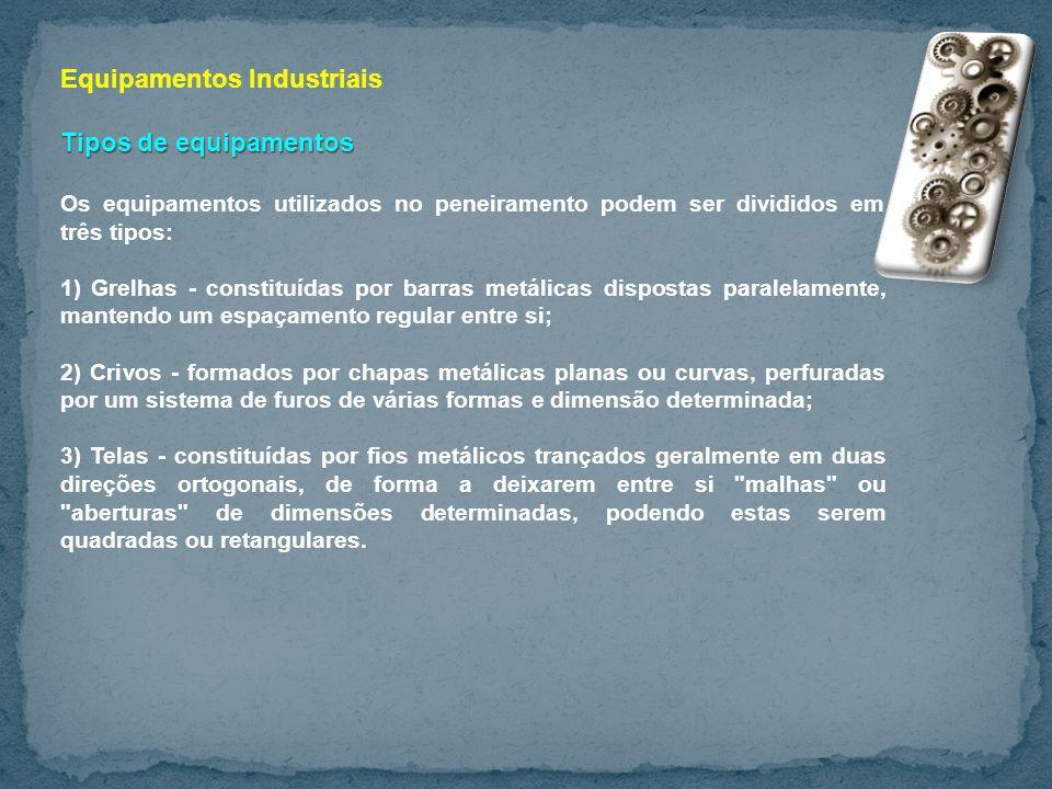 Equipamentos Industriais Tipos de equipamentos Os equipamentos utilizados no peneiramento podem ser divididos em três tipos: 1) Grelhas - constituídas