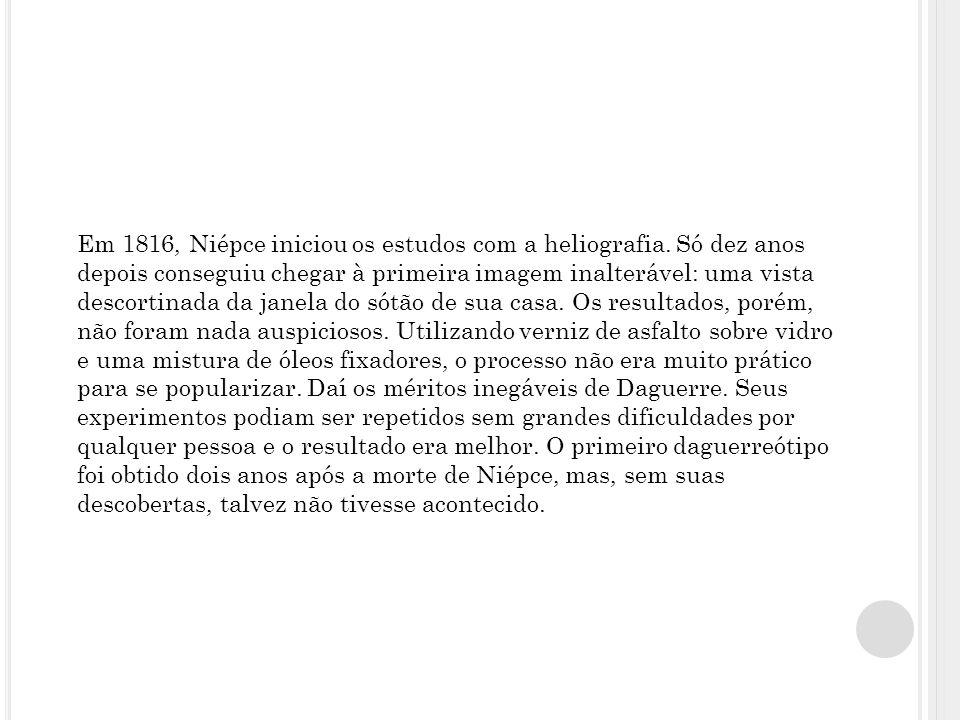 Em 1816, Niépce iniciou os estudos com a heliografia. Só dez anos depois conseguiu chegar à primeira imagem inalterável: uma vista descortinada da jan