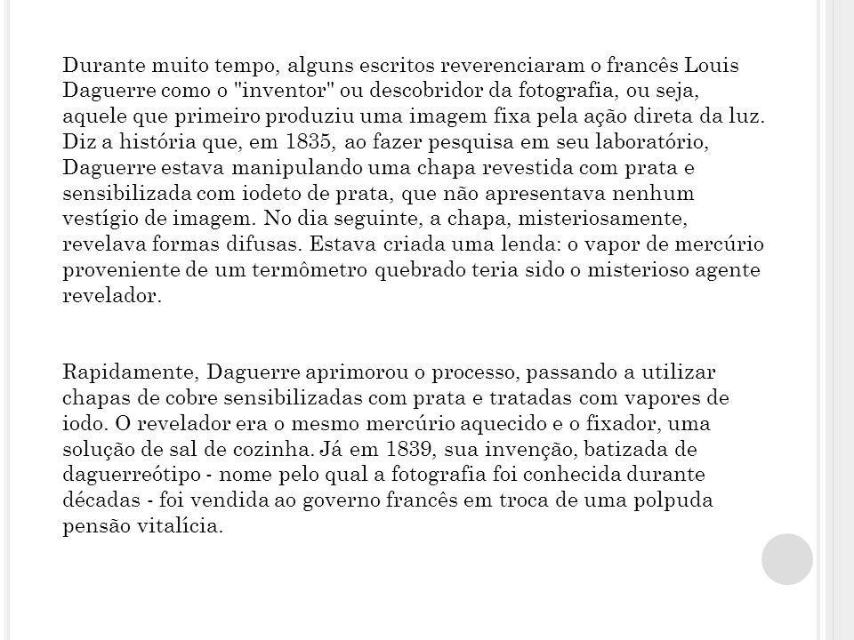 Durante muito tempo, alguns escritos reverenciaram o francês Louis Daguerre como o