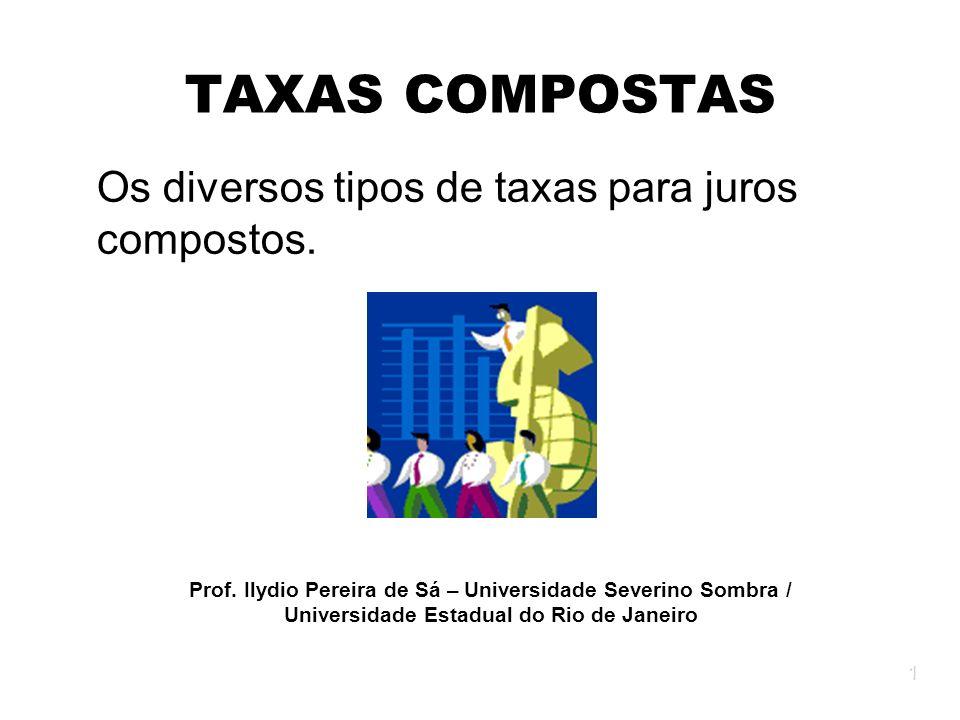 1 TAXAS COMPOSTAS Os diversos tipos de taxas para juros compostos. Prof. Ilydio Pereira de Sá – Universidade Severino Sombra / Universidade Estadual d