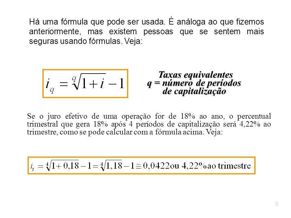 6 Taxas equivalentes q = número de períodos de capitalização Se o juro efetivo de uma operação for de 18% ao ano, o percentual trimestral que gera 18%