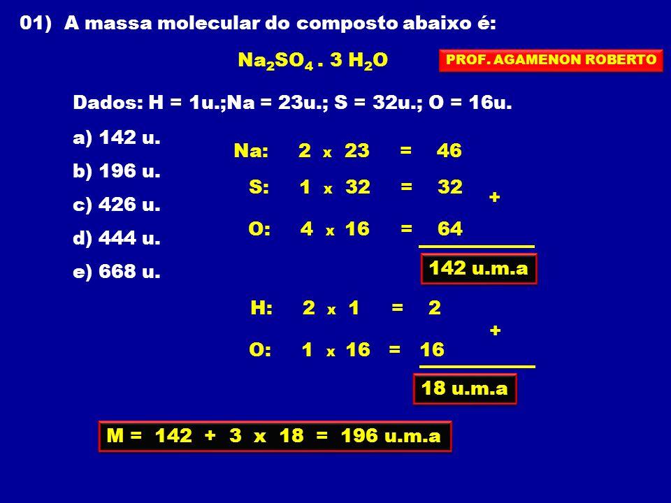 01) A massa molecular do composto abaixo é: Na 2 SO 4. 3 H 2 O Dados: H = 1u.;Na = 23u.; S = 32u.; O = 16u. a) 142 u. b) 196 u. c) 426 u. d) 444 u. e)