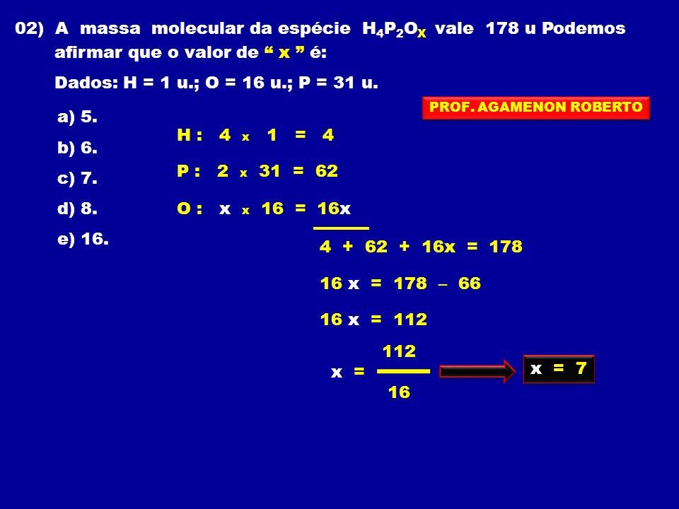 02) A massa molecular da espécie H 4 P 2 O X vale 178 u Podemos afirmar que o valor de x é: Dados: H = 1 u.; O = 16 u.; P = 31 u. a) 5. b) 6. c) 7. d)