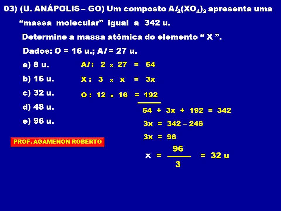 03) (U. ANÁPOLIS – GO) Um composto Al 2 (XO 4 ) 3 apresenta uma massa molecular igual a 342 u. Determine a massa atômica do elemento X. Dados: O = 16